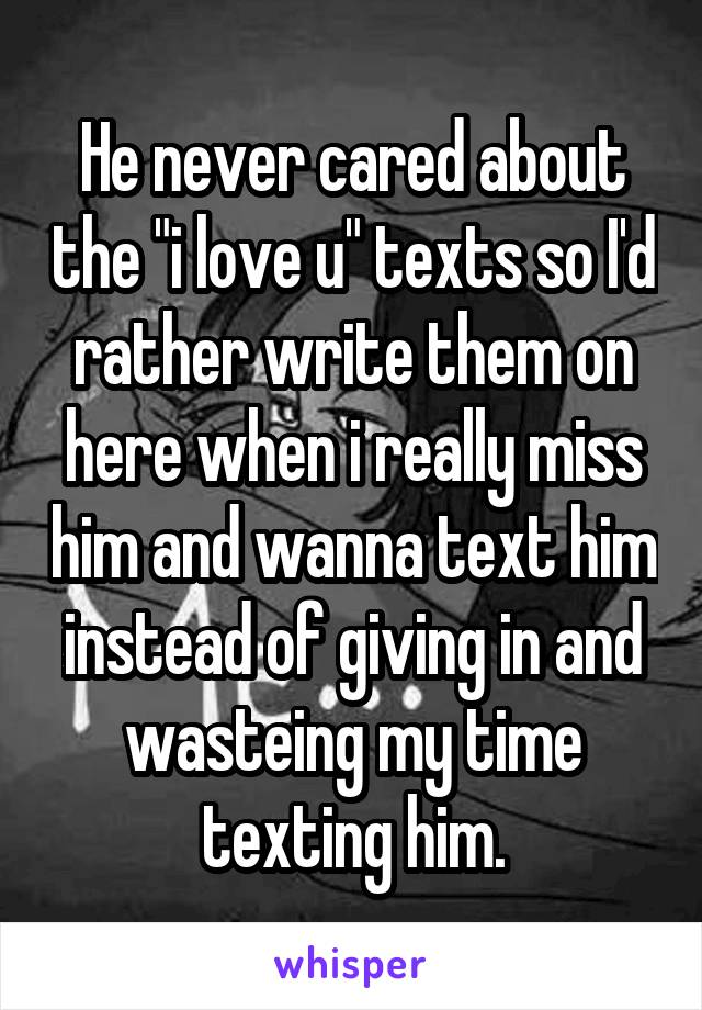 "He never cared about the ""i love u"" texts so I'd rather write them on here when i really miss him and wanna text him instead of giving in and wasteing my time texting him."