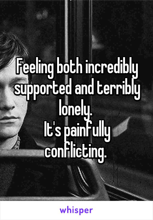 Feeling both incredibly supported and terribly lonely.  It's painfully conflicting.