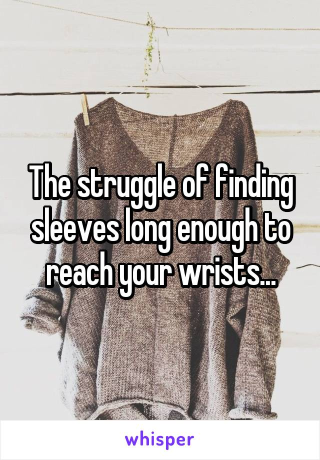 The struggle of finding sleeves long enough to reach your wrists...