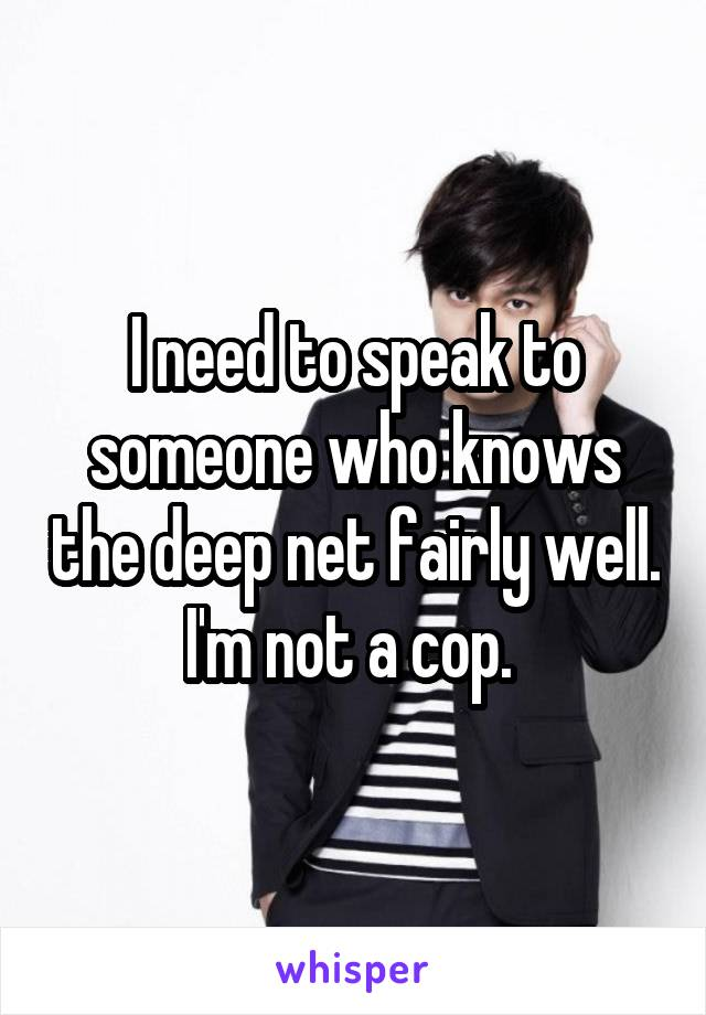 I need to speak to someone who knows the deep net fairly well. I'm not a cop.