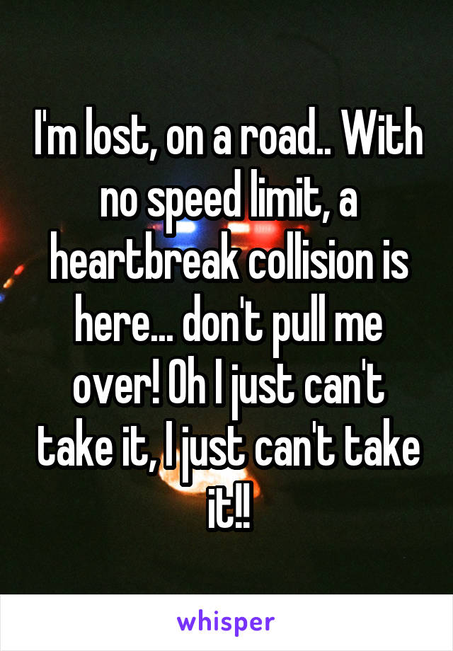 I'm lost, on a road.. With no speed limit, a heartbreak collision is here... don't pull me over! Oh I just can't take it, I just can't take it!!