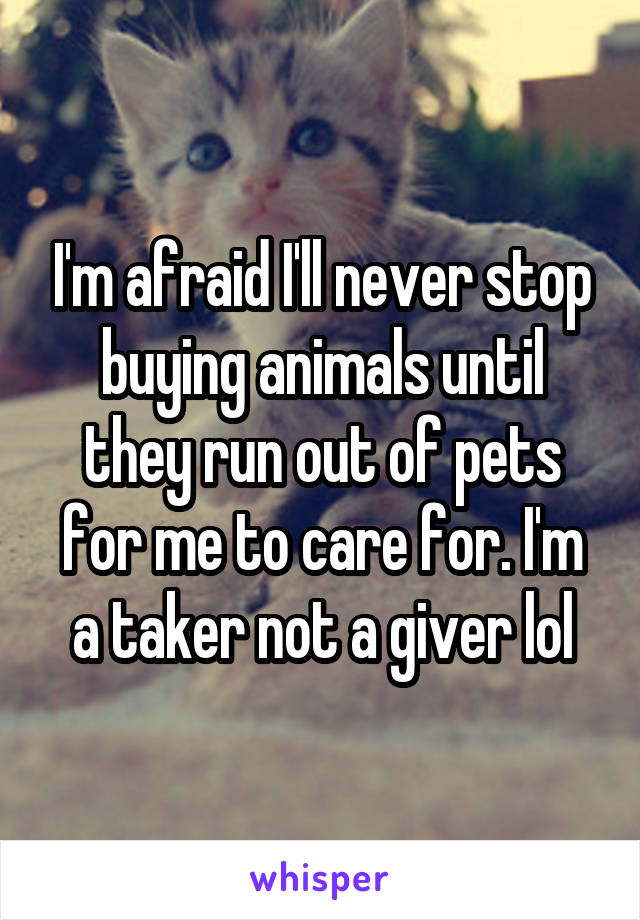 I'm afraid I'll never stop buying animals until they run out of pets for me to care for. I'm a taker not a giver lol