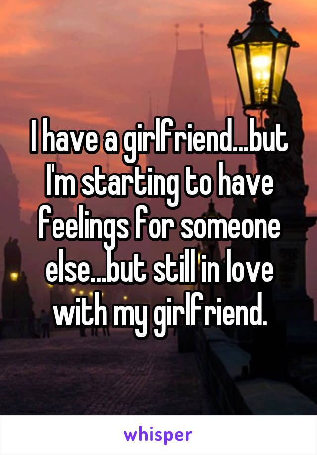 I have a girlfriend...but I'm starting to have feelings for someone else...but still in love with my girlfriend.