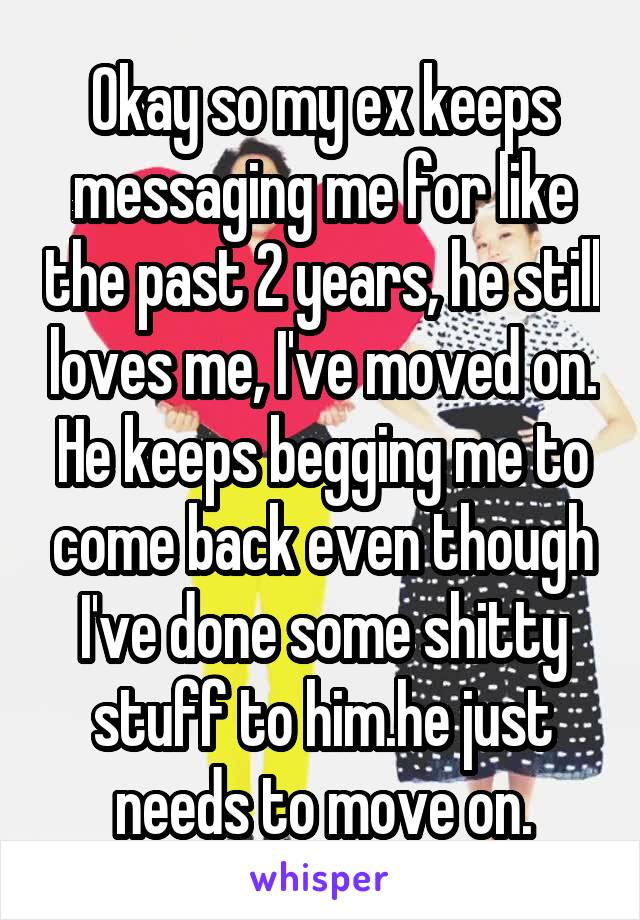 Okay so my ex keeps messaging me for like the past 2 years, he still loves me, I've moved on. He keeps begging me to come back even though I've done some shitty stuff to him.he just needs to move on.