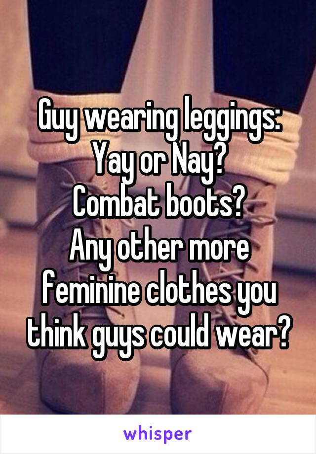 Guy wearing leggings: Yay or Nay? Combat boots? Any other more feminine clothes you think guys could wear?