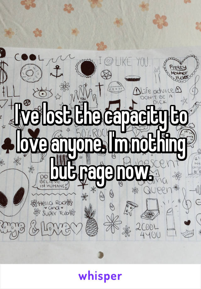I've lost the capacity to love anyone. I'm nothing but rage now.