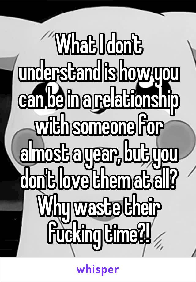 What I don't understand is how you can be in a relationship with someone for almost a year, but you don't love them at all? Why waste their fucking time?!
