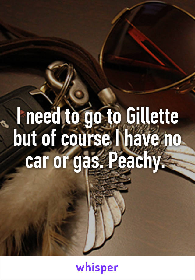 I need to go to Gillette but of course I have no car or gas. Peachy.
