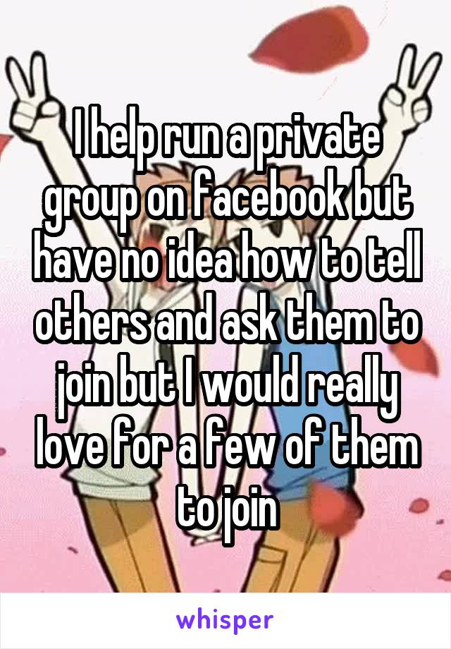I help run a private group on facebook but have no idea how to tell others and ask them to join but I would really love for a few of them to join