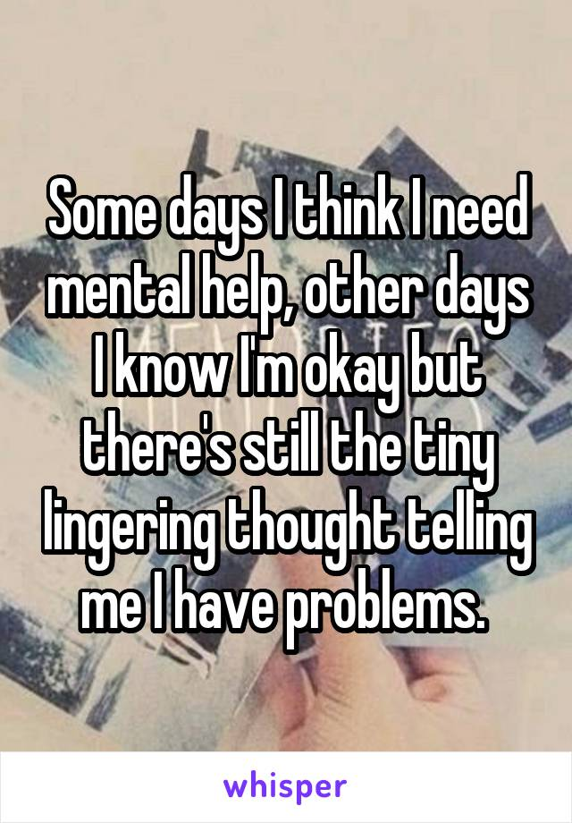 Some days I think I need mental help, other days I know I'm okay but there's still the tiny lingering thought telling me I have problems.