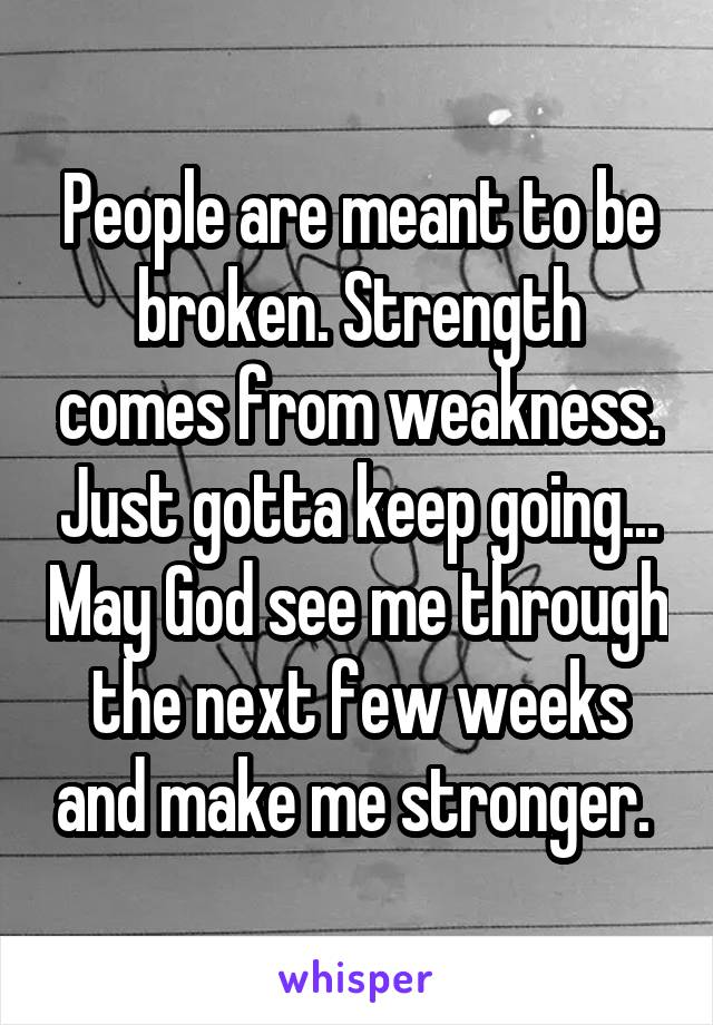 People are meant to be broken. Strength comes from weakness. Just gotta keep going... May God see me through the next few weeks and make me stronger.