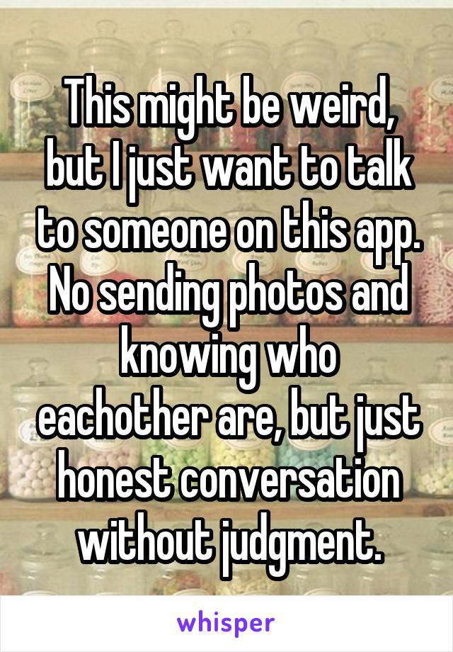 This might be weird, but I just want to talk to someone on this app. No sending photos and knowing who eachother are, but just honest conversation without judgment.