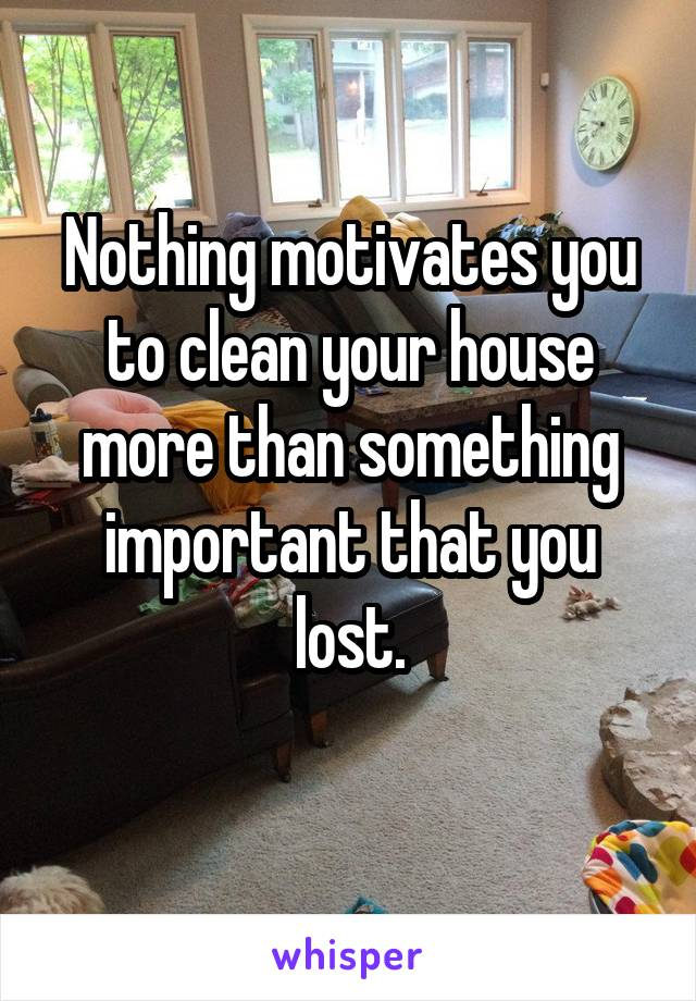 Nothing motivates you to clean your house more than something important that you lost.
