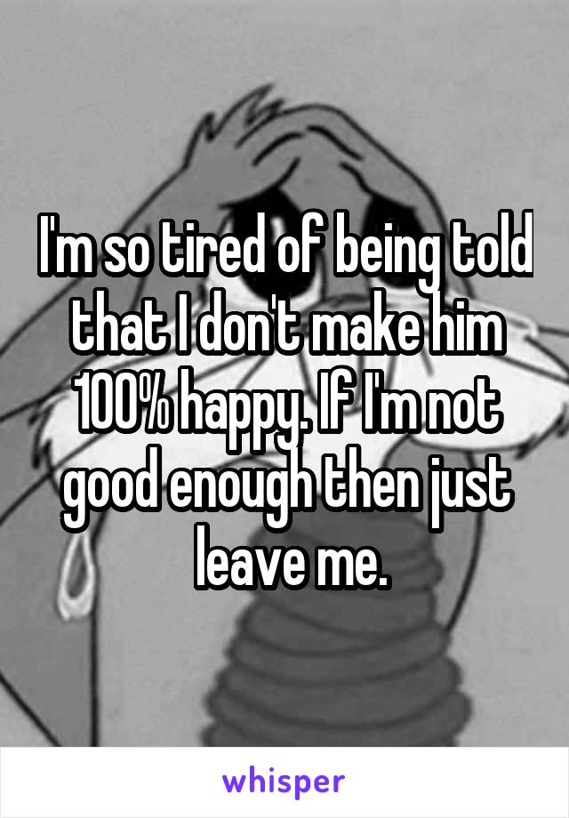 I'm so tired of being told that I don't make him 100% happy. If I'm not good enough then just  leave me.