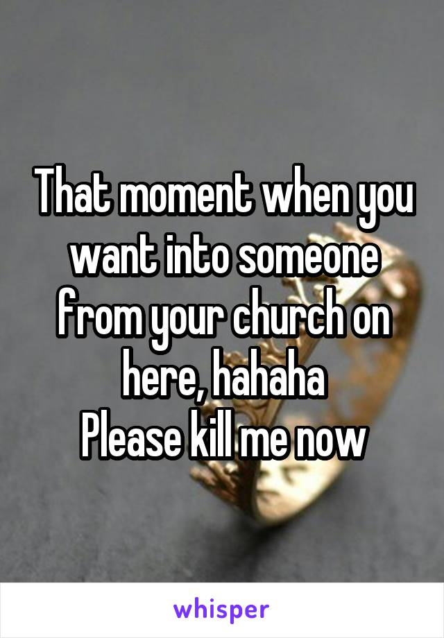 That moment when you want into someone from your church on here, hahaha Please kill me now