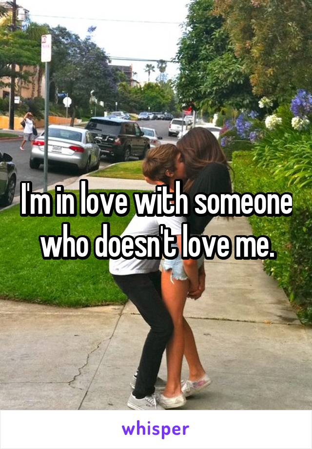 I'm in love with someone who doesn't love me.