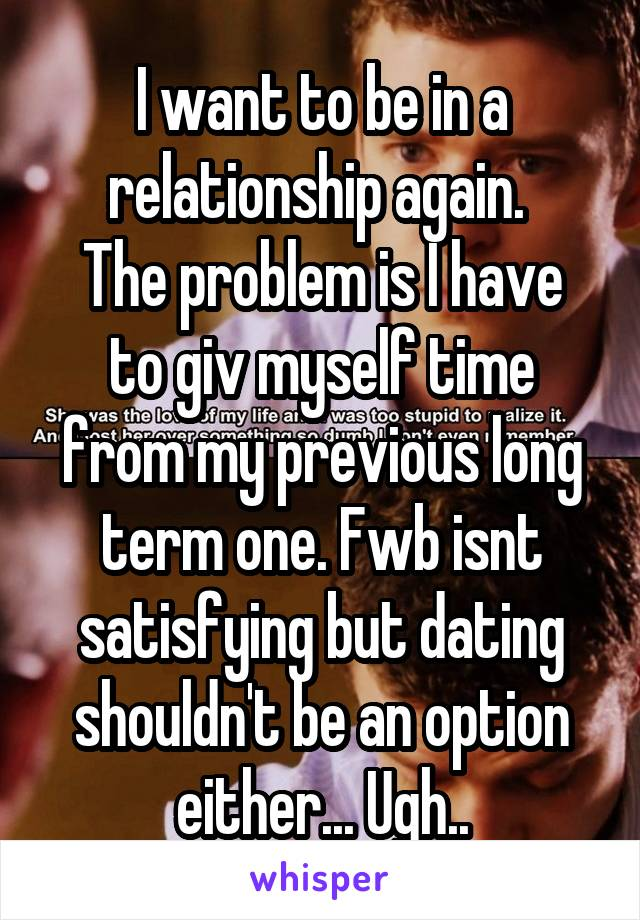 I want to be in a relationship again.  The problem is I have to giv myself time from my previous long term one. Fwb isnt satisfying but dating shouldn't be an option either... Ugh..