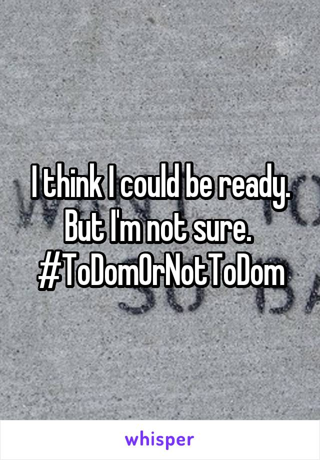I think I could be ready. But I'm not sure.  #ToDomOrNotToDom
