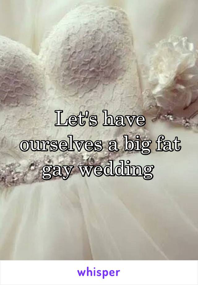 Let's have ourselves a big fat gay wedding