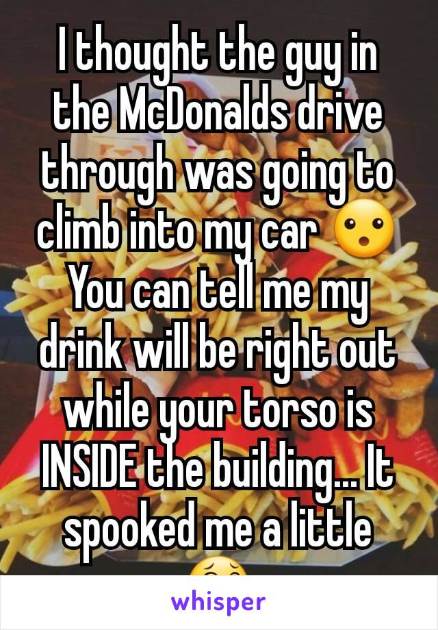 I thought the guy in the McDonalds drive through was going to climb into my car 😮 You can tell me my drink will be right out while your torso is INSIDE the building... It spooked me a little 😂