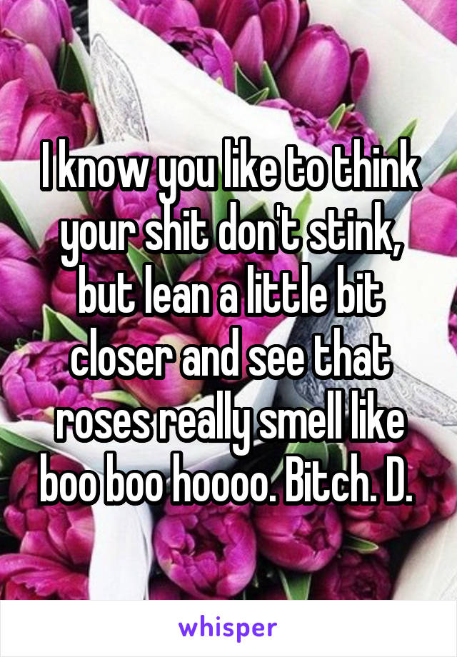 I know you like to think your shit don't stink, but lean a little bit closer and see that roses really smell like boo boo hoooo. Bitch. D.