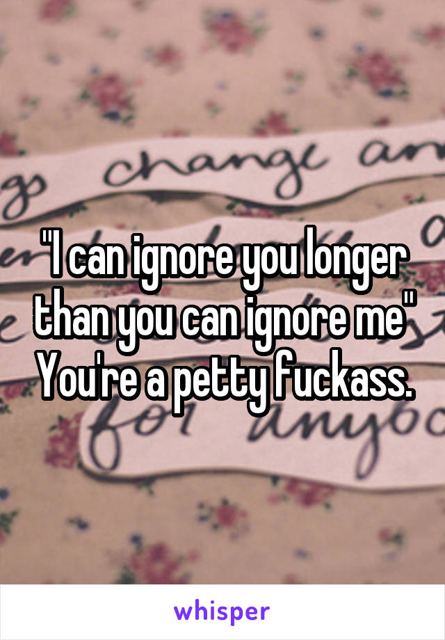 """I can ignore you longer than you can ignore me"" You're a petty fuckass."