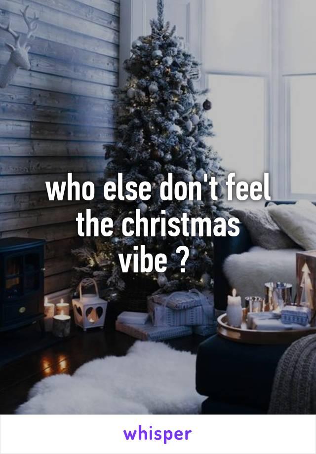 who else don't feel the christmas vibe ?