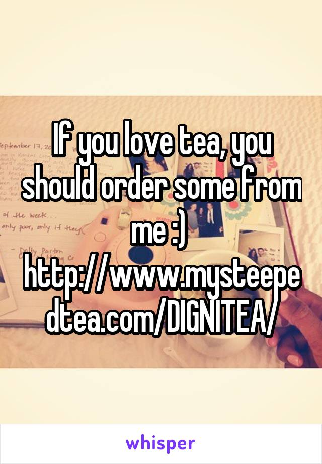 If you love tea, you should order some from me :)  http://www.mysteepedtea.com/DIGNITEA/