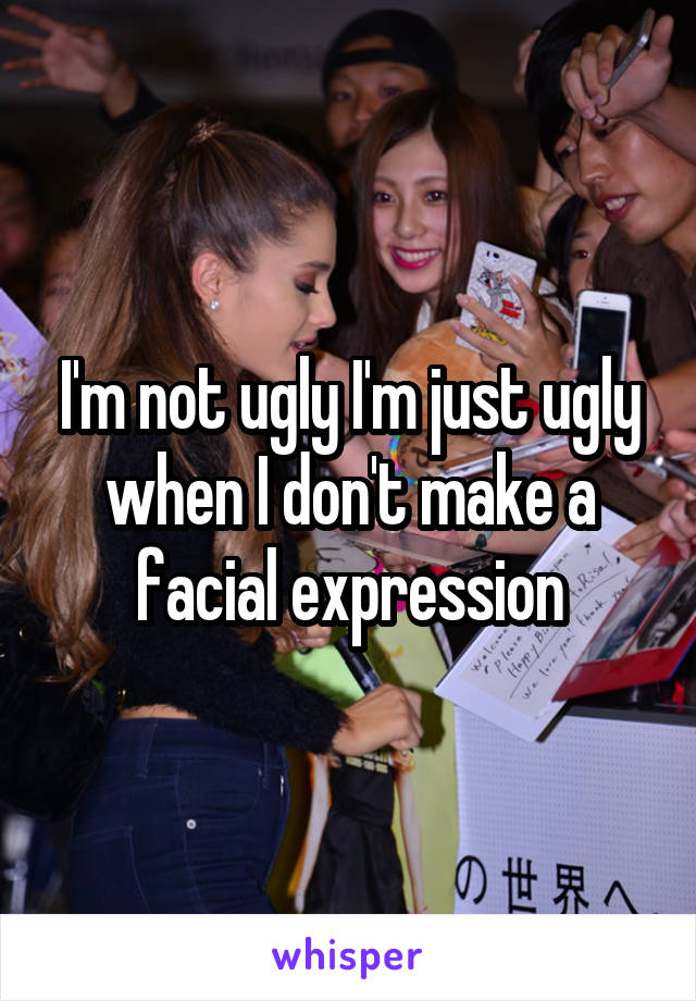 I'm not ugly I'm just ugly when I don't make a facial expression