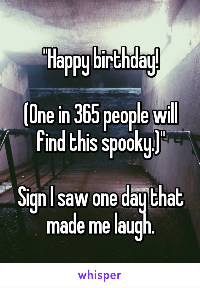 """Happy birthday!  (One in 365 people will find this spooky.)""  Sign I saw one day that made me laugh."
