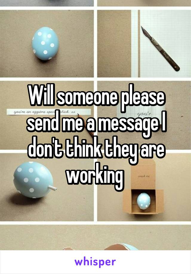 Will someone please send me a message I don't think they are working
