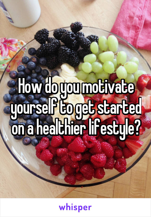 How do you motivate yourself to get started on a healthier lifestyle?