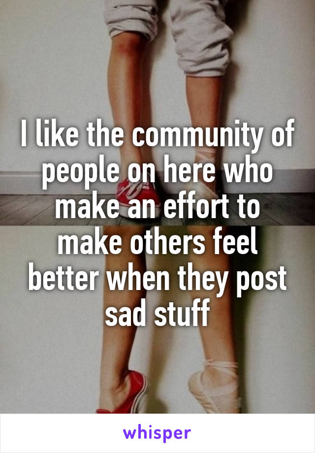 I like the community of people on here who make an effort to make others feel better when they post sad stuff
