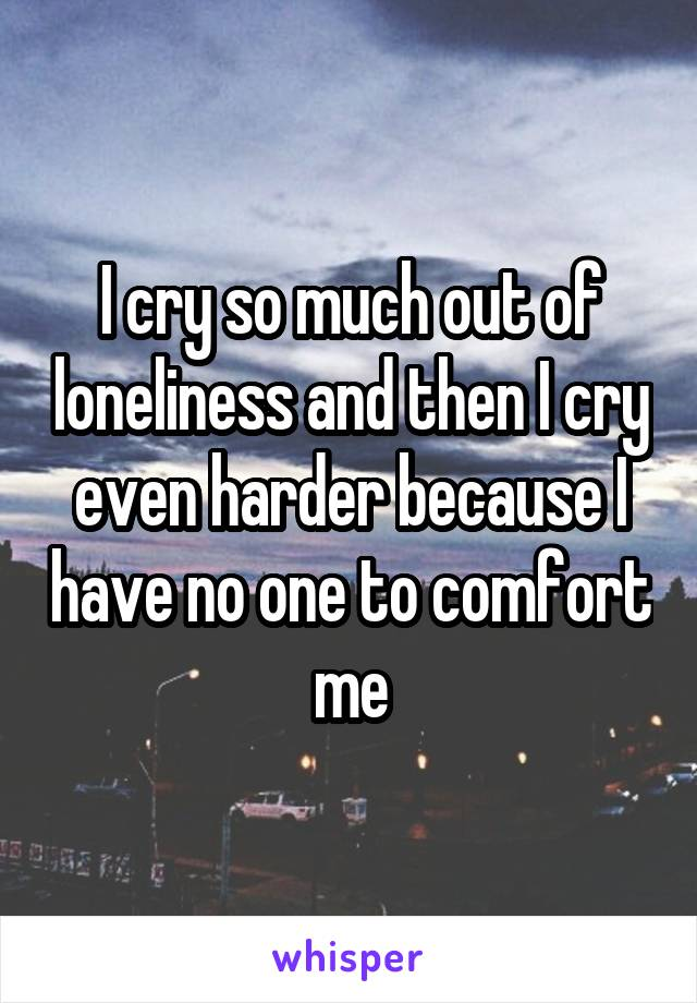 I cry so much out of loneliness and then I cry even harder because I have no one to comfort me
