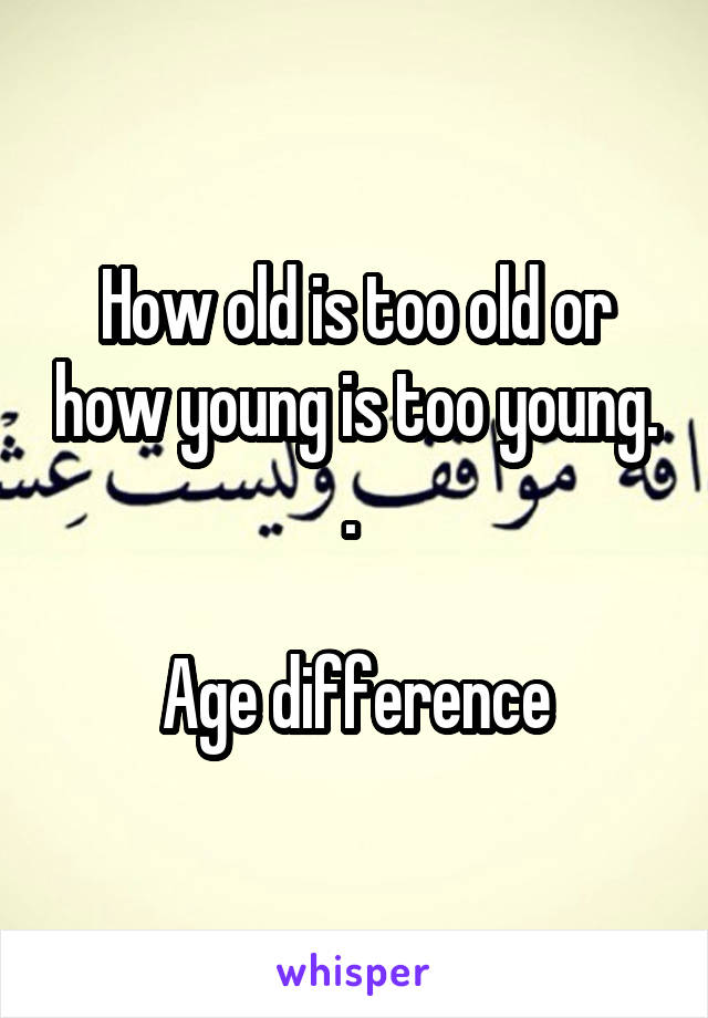 How old is too old or how young is too young. .   Age difference