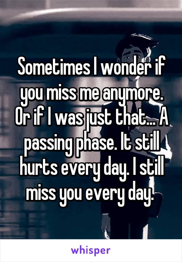 Sometimes I wonder if you miss me anymore. Or if I was just that... A passing phase. It still hurts every day. I still miss you every day.
