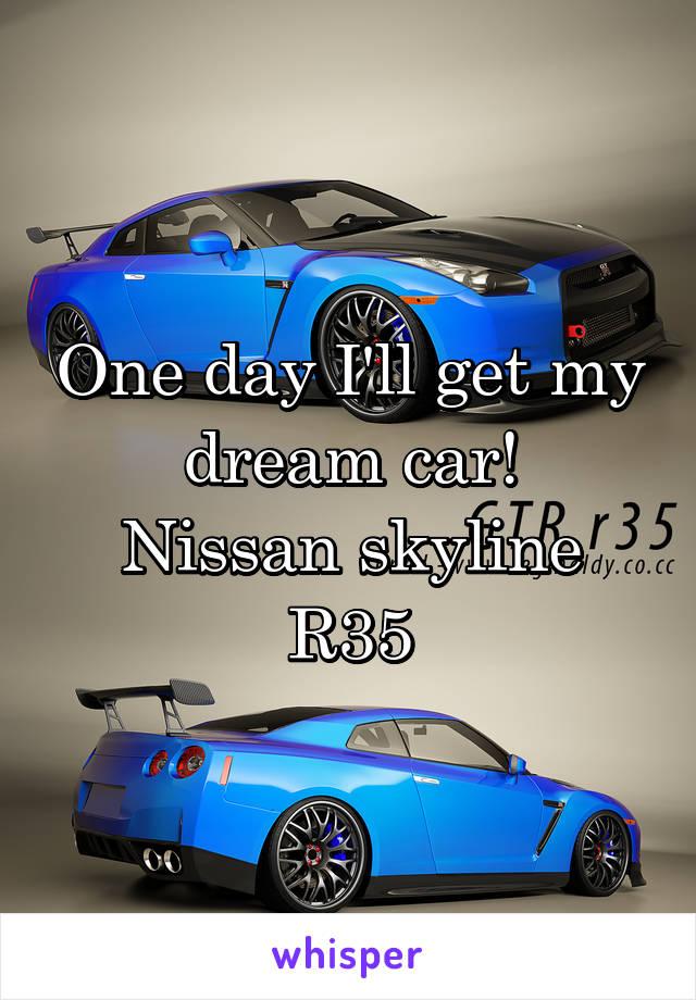 One day I'll get my dream car! Nissan skyline R35