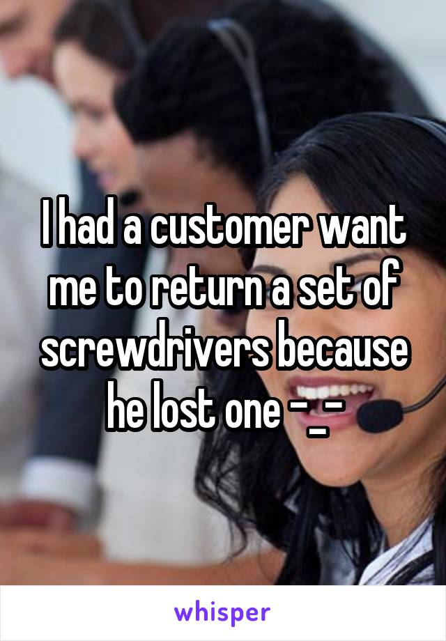 I had a customer want me to return a set of screwdrivers because he lost one -_-