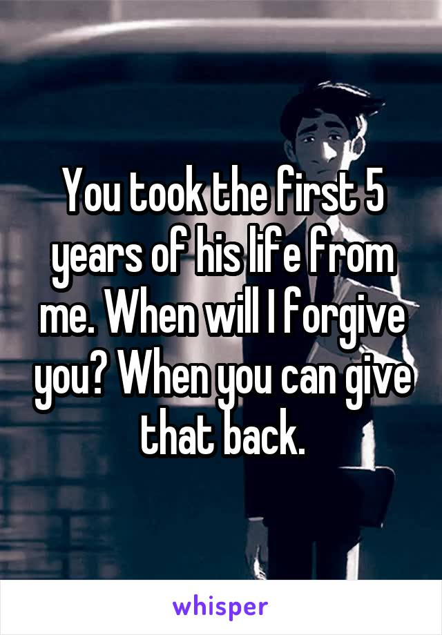 You took the first 5 years of his life from me. When will I forgive you? When you can give that back.