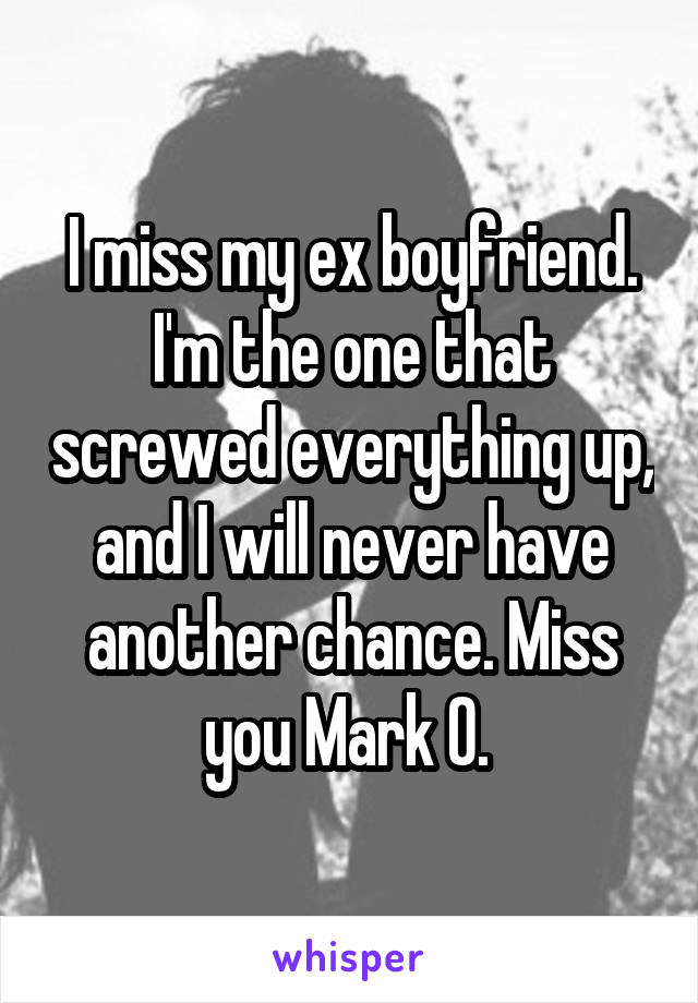 I miss my ex boyfriend. I'm the one that screwed everything up, and I will never have another chance. Miss you Mark O.
