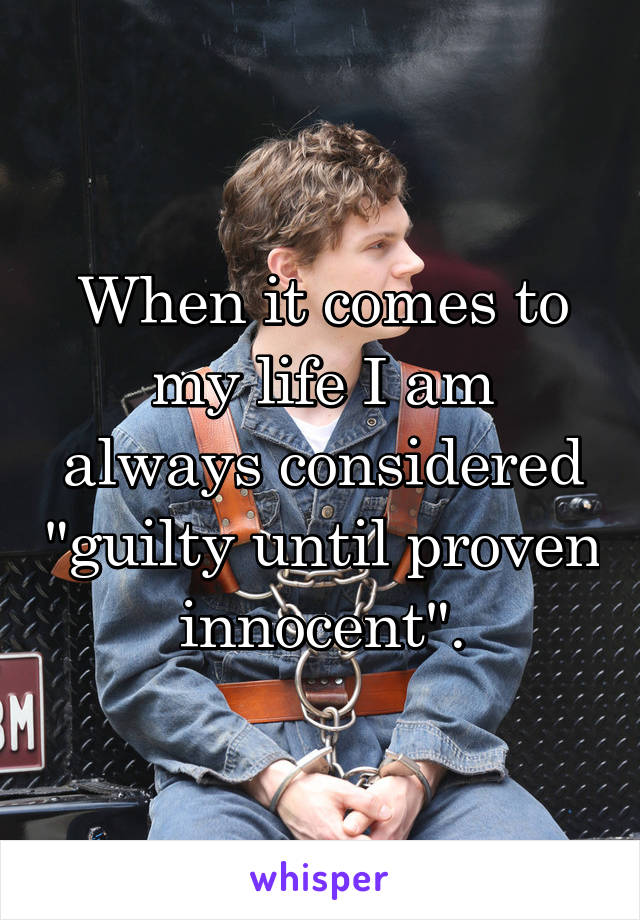 "When it comes to my life I am always considered ""guilty until proven innocent""."