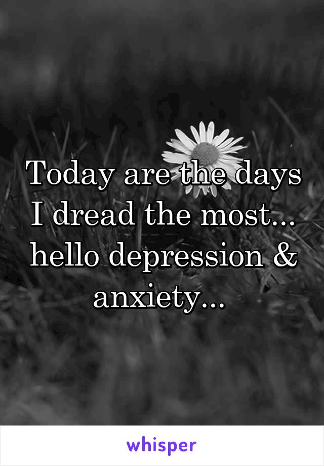 Today are the days I dread the most... hello depression & anxiety...