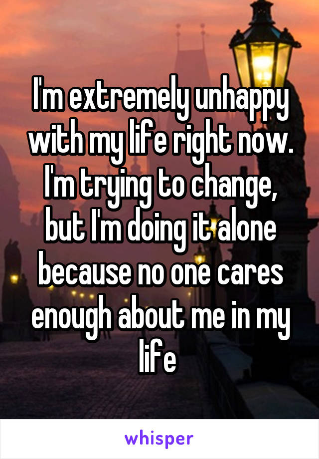 I'm extremely unhappy with my life right now. I'm trying to change, but I'm doing it alone because no one cares enough about me in my life