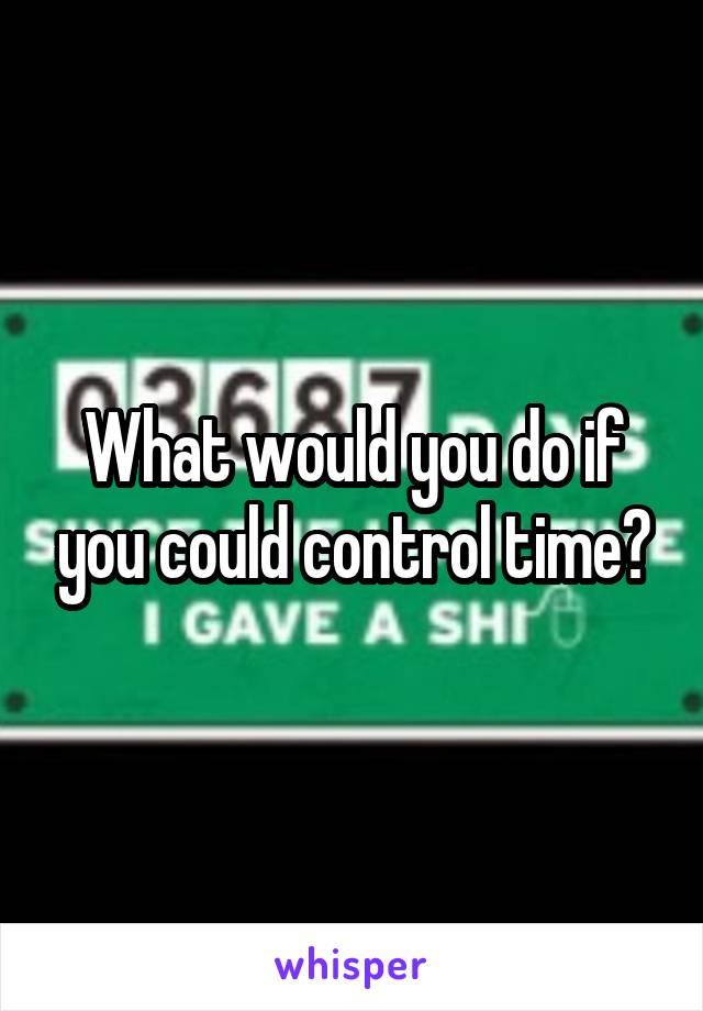 What would you do if you could control time?