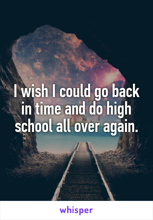 I wish I could go back in time and do high school all over again.