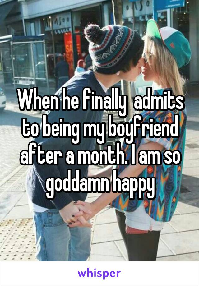 When he finally  admits to being my boyfriend after a month. I am so goddamn happy