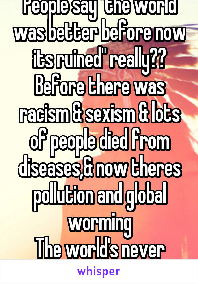 "People say ""the world was better before now its ruined"" really?? Before there was racism & sexism & lots of people died from diseases,& now theres pollution and global worming The world's never good"