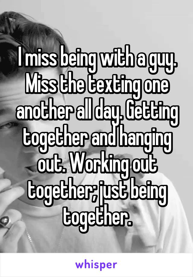 I miss being with a guy. Miss the texting one another all day. Getting together and hanging out. Working out together; just being together.