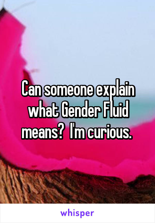 Can someone explain what Gender Fluid means?  I'm curious.