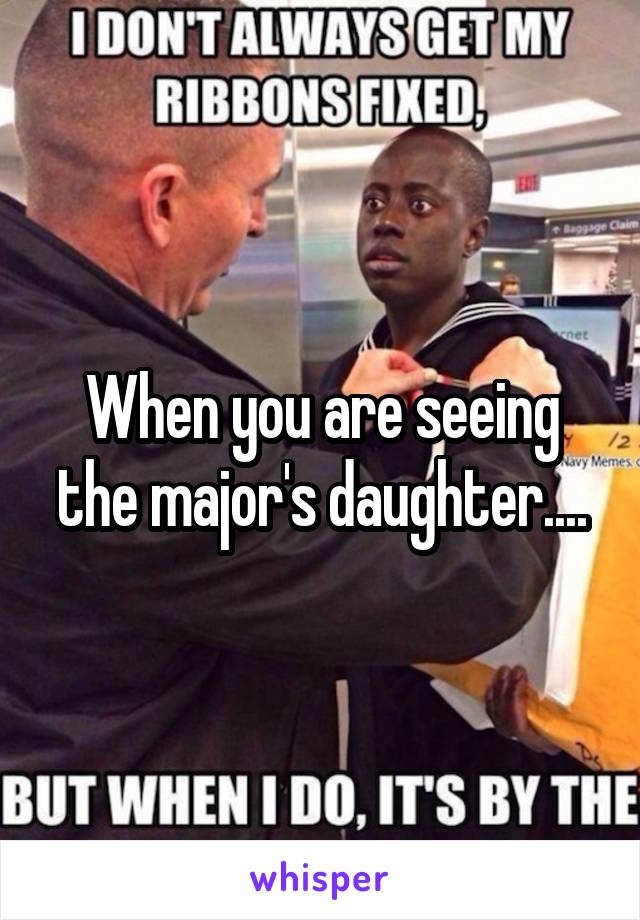 When you are seeing the major's daughter....